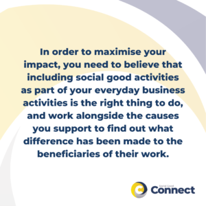 In order to maximise your impact, you will need to: believe that including social good activities as part of your everyday business activities is the right thing to do, work alongside the causes you support to find out what difference has been made to the beneficiaries of their work