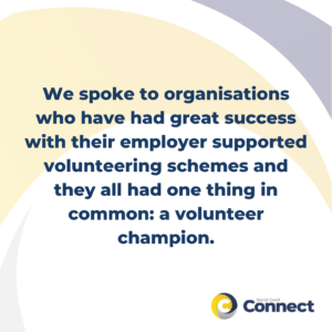 We spoke to organisations who have had great success with their employer supported volunteering schemes and they all had one thing in common: a volunteer champion.
