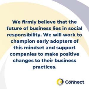 We firmly believe that the future of business lies in social responsibility. We will work to champion early adopters of this mindset and support companies to make positive changes to their business practices.