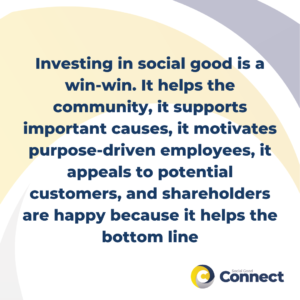 Engaging in social good is a win-win. It helps the community, it supports important causes, it motivates purpose-driven employees, it appeals to potential customers, and shareholders are happy because it helps the bottom line
