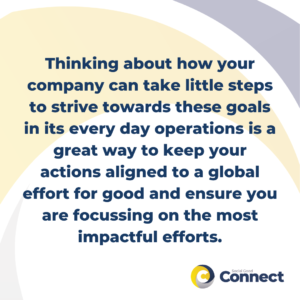 Thinking about how your company can take little steps to strive towards these goals in its every day operations is a great way to keep your actions aligned to a global effort for good and ensure you are focussing on the most impactful efforts.