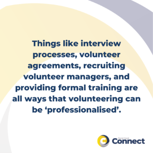 Things like interview processes, volunteer agreements, recruiting volunteer managers, and providing formal training are all ways that volunteering has been 'professionalised'.