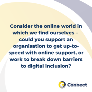 Consider the online world in which we find ourselves –  could you support an organisation to get up-to-speed with online support, or work to break down barriers to digital inclusion?