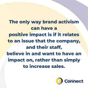 The only way brand activism can have a positive impact is if it relates to an issue that the company, and their staff, believe in and want to have an impact on, rather than simply to increase sales.