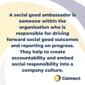 A social good ambassador is someone within the organisation who is responsible for driving forward social good outcomes and reporting on progress. They help to create accountability and embed social responsibility into a company culture.