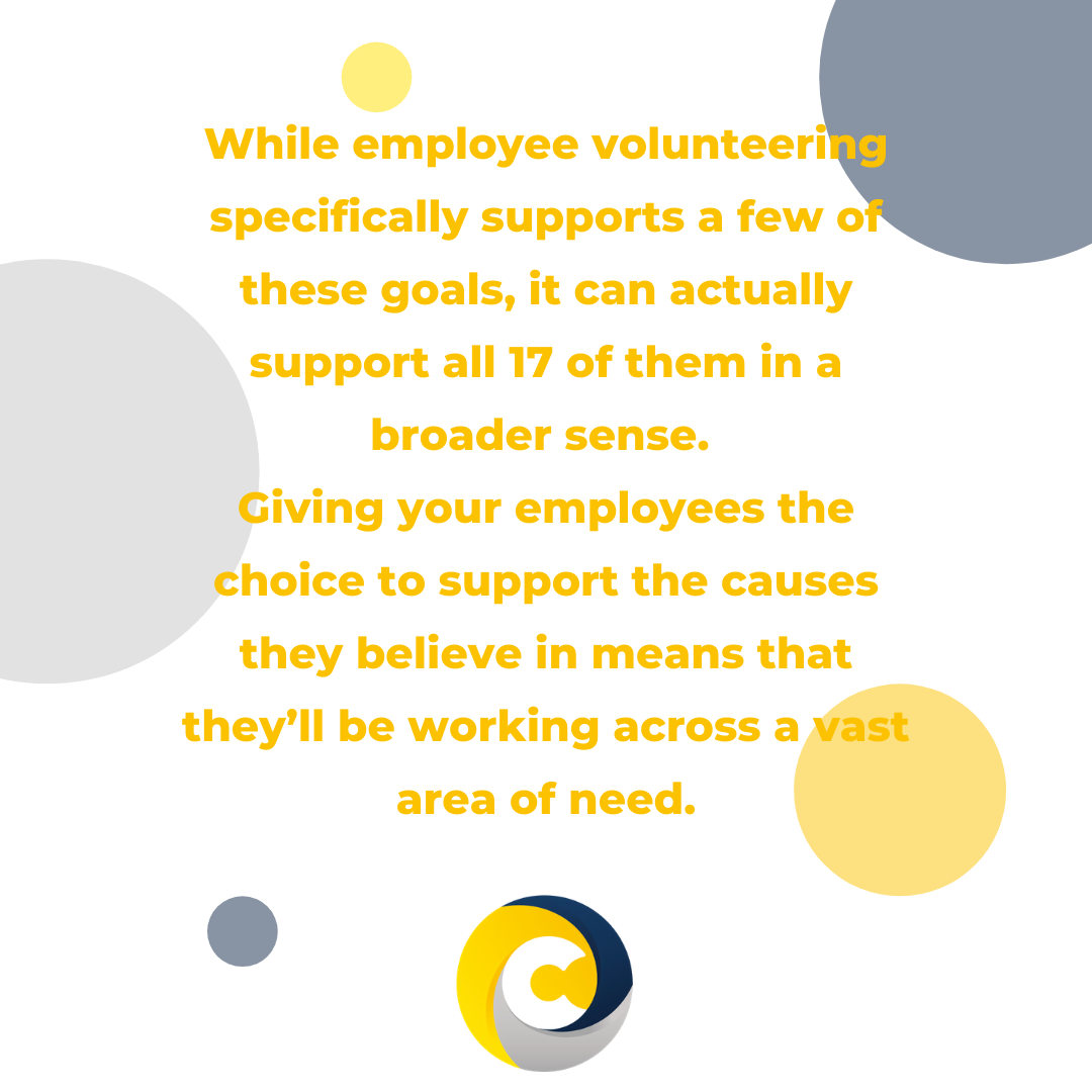 While employee volunteering specifically supports a few of these goals, it can actually support all 17 of them in a broader sense.  Giving your employees the choice to support the causes they believe in means that they'll be working across a vast area of need.