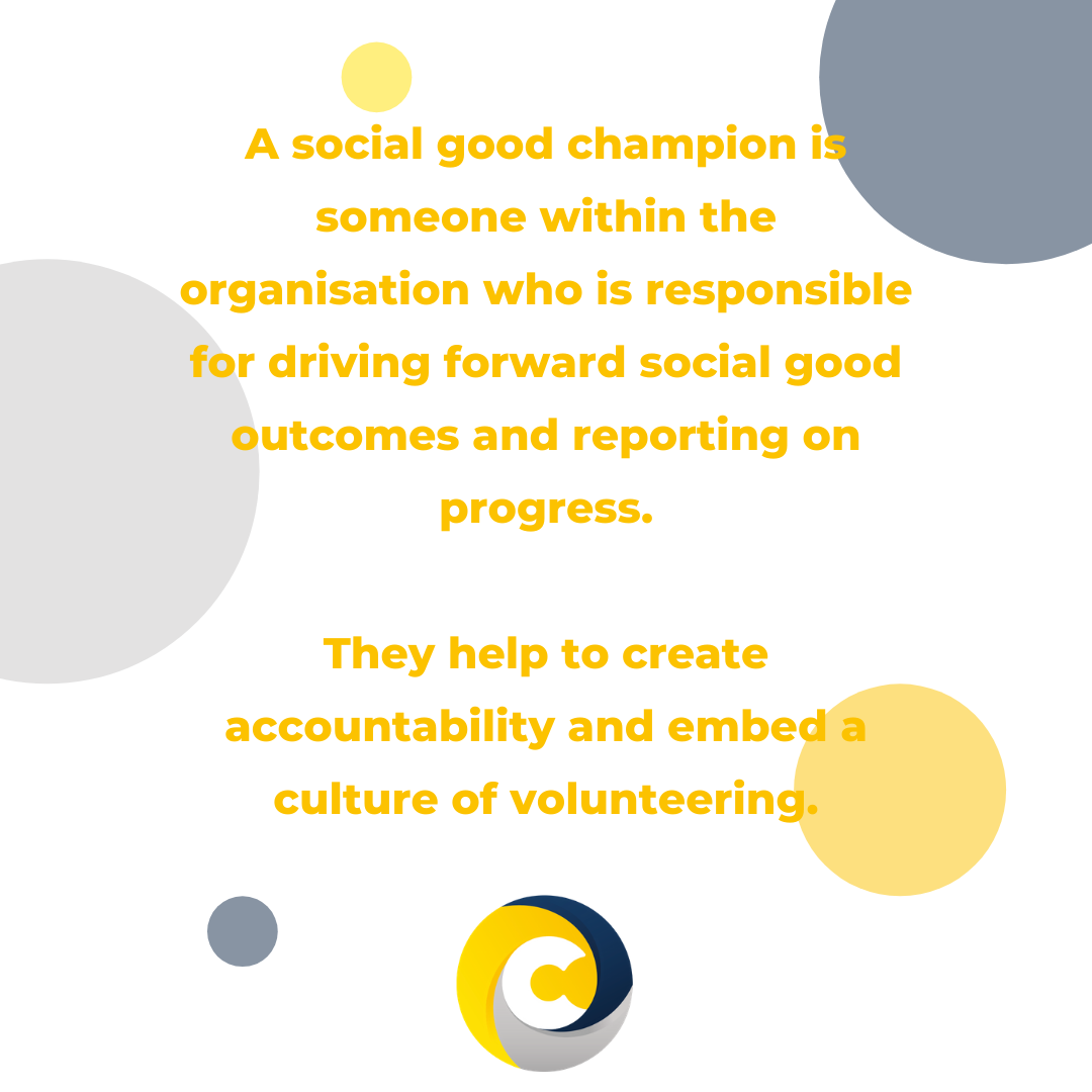 A social good champion is someone within the organisation who is responsible for driving forward social good outcomes and reporting on progress.  They help to create accountability and embed a culture of volunteering.