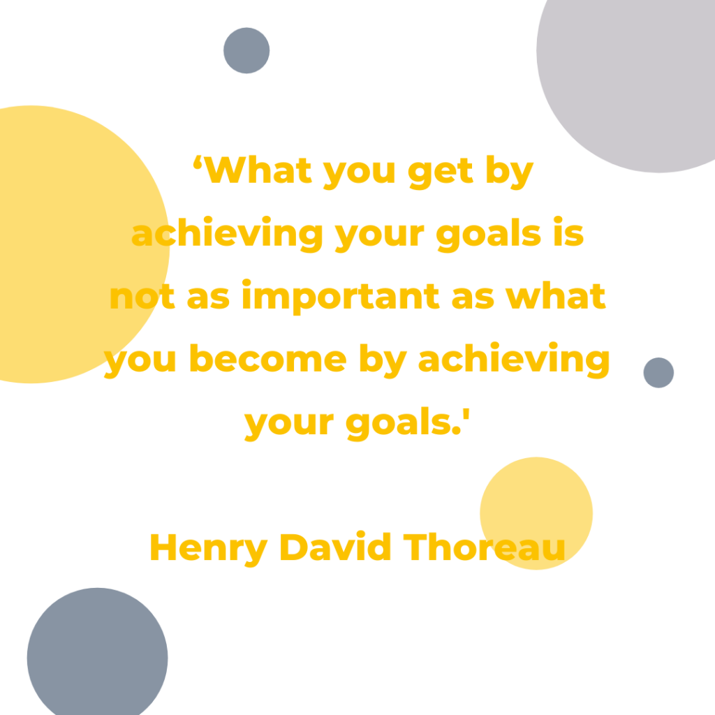 'What you get by achieving your goals is not as important as what you become by achieving your goals.' Henry David Thoreau