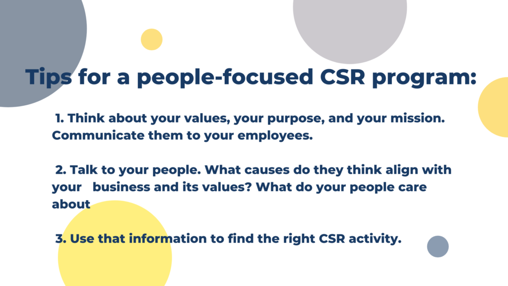 Tips for a people-focused Corporate Social Responsibility program: 1. Think about your values, your purpose, and your mission. Communicate them to your employees. 2. Talk to your people. What causes do they think align with your   business and its values? What do your people care about 3. Use that information to find the right CSR activity.
