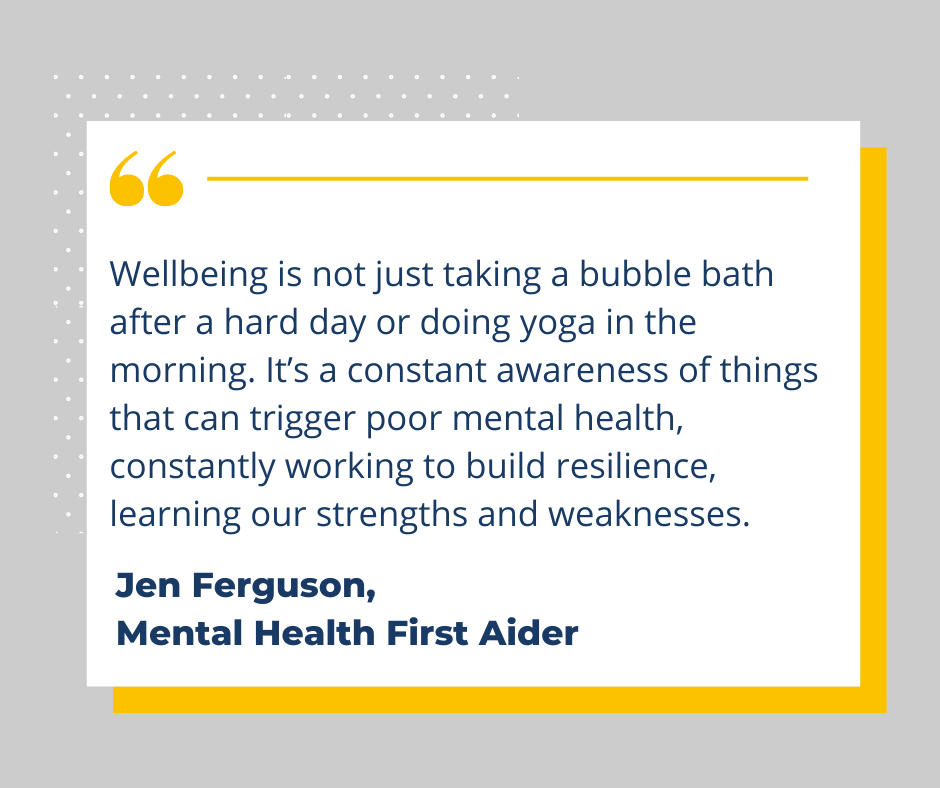Wellbeing is not just taking a bubble bath after a hard day or doing yoga in the morning. It's a constant awareness of things that can trigger poor mental health, constantly working to build resilience, learning our strengths and weaknesses.