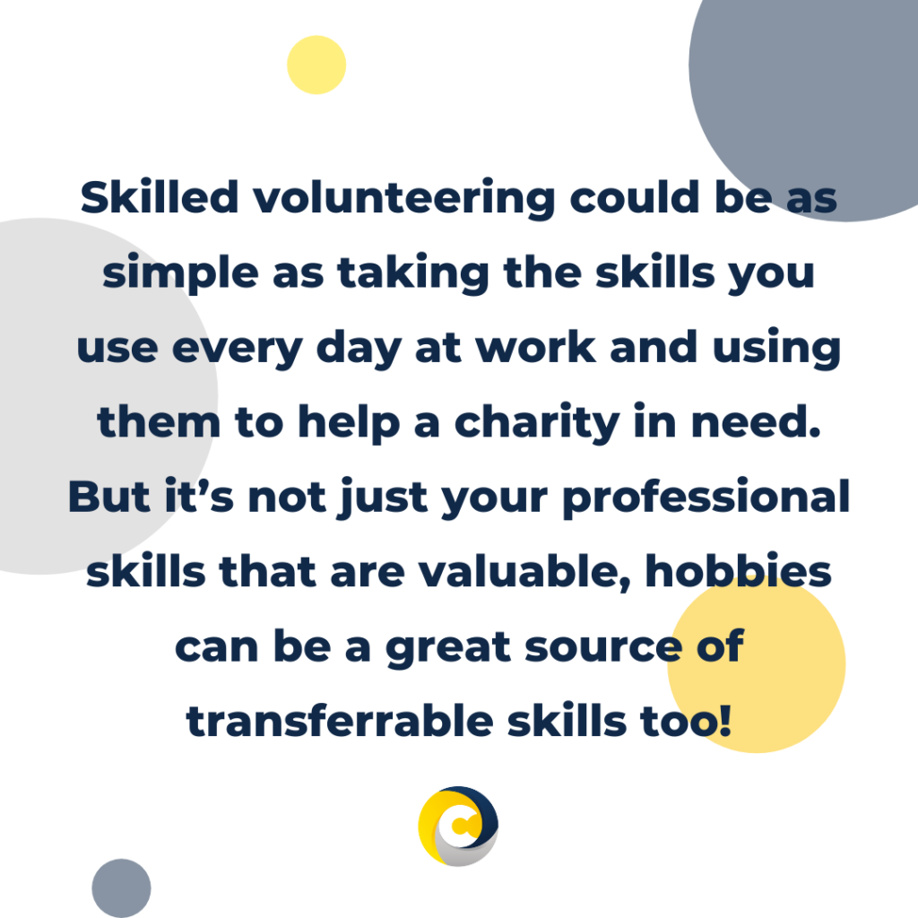 Skilled volunteering could be as simple as taking the skills you use every day at work and using them to help a charity in need. But it's not just your professional skills that are valuable, hobbies can be a great source of transferrable skills too!